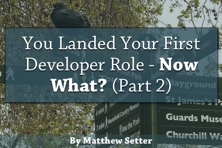 You Landed Your First Developer Role - Now What (Part Two)?